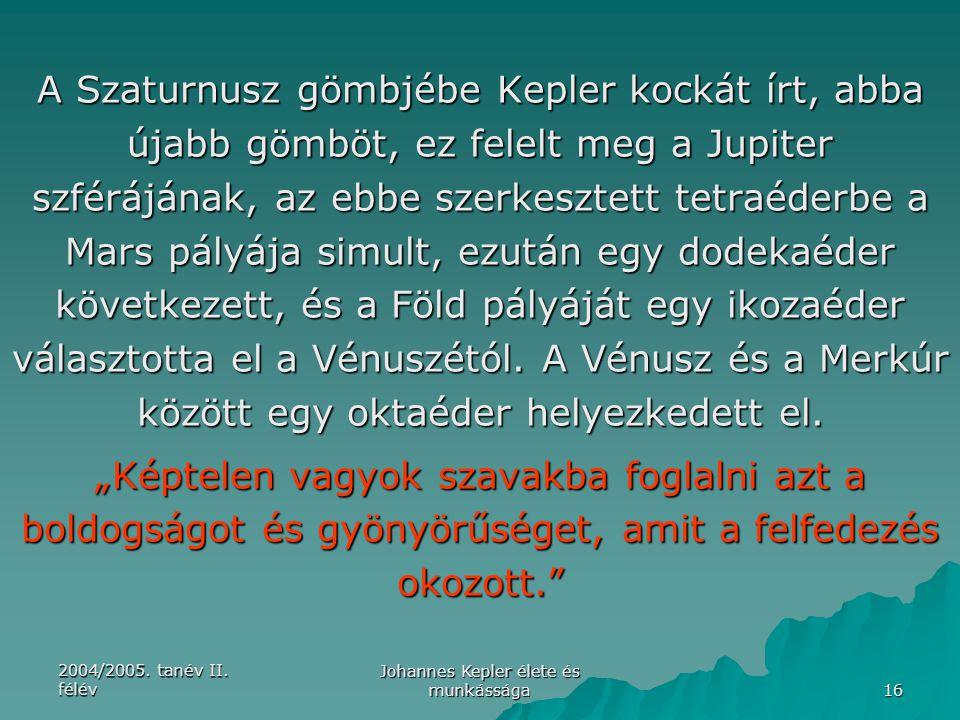 2004/2005. tanév II. félév Johannes Kepler élete és munkássága 16 A Szaturnusz gömbjébe Kepler kockát írt, abba újabb gömböt, ez felelt meg a Jupiter
