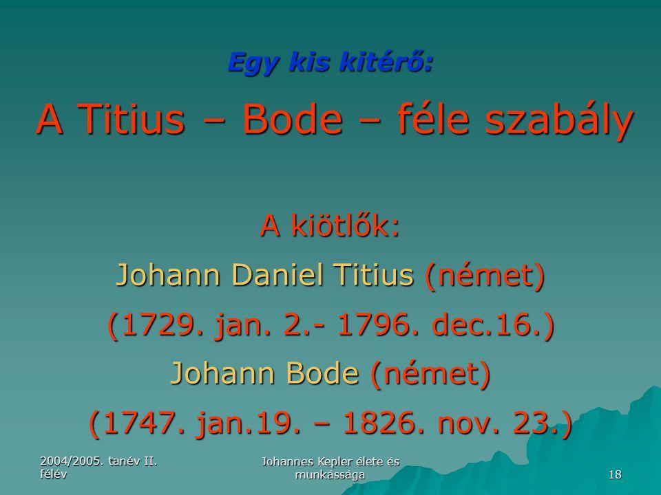 2004/2005. tanév II. félév Johannes Kepler élete és munkássága 18 Egy kis kitérő: A Titius – Bode – féle szabály A kiötlők: Johann Daniel Titius (néme