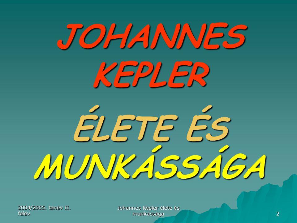 2004/2005. tanév II. félév Johannes Kepler élete és munkássága 2 JOHANNES KEPLER ÉLETE ÉS MUNKÁSSÁGA