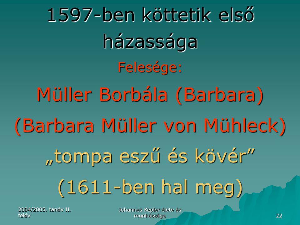 2004/2005. tanév II. félév Johannes Kepler élete és munkássága 22 1597-ben köttetik első házassága Felesége: Müller Borbála (Barbara) (Barbara Müller