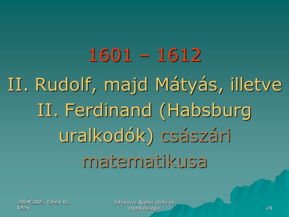 2004/2005. tanév II. félév Johannes Kepler élete és munkássága 24 1601 – 1612 II. Rudolf, majd Mátyás, illetve II. Ferdinand (Habsburg uralkodók) csás