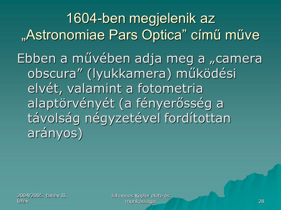 """2004/2005. tanév II. félév Johannes Kepler élete és munkássága 28 1604-ben megjelenik az """"Astronomiae Pars Optica"""" című műve Ebben a művében adja meg"""