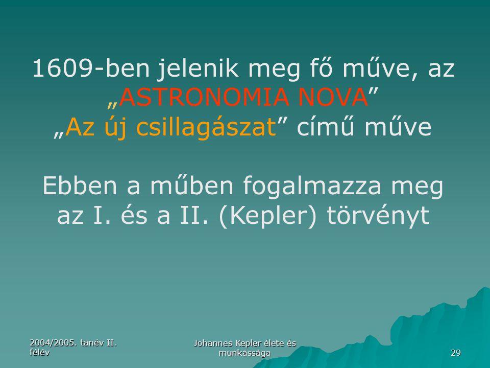 """2004/2005. tanév II. félév Johannes Kepler élete és munkássága 29 1609-ben jelenik meg fő műve, az """"ASTRONOMIA NOVA"""" """"Az új csillagászat"""" című műve Eb"""