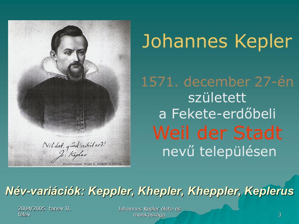 2004/2005. tanév II. félév Johannes Kepler élete és munkássága 3 Név-variációk: Keppler, Khepler, Kheppler, Keplerus Johannes Kepler 1571. december 27