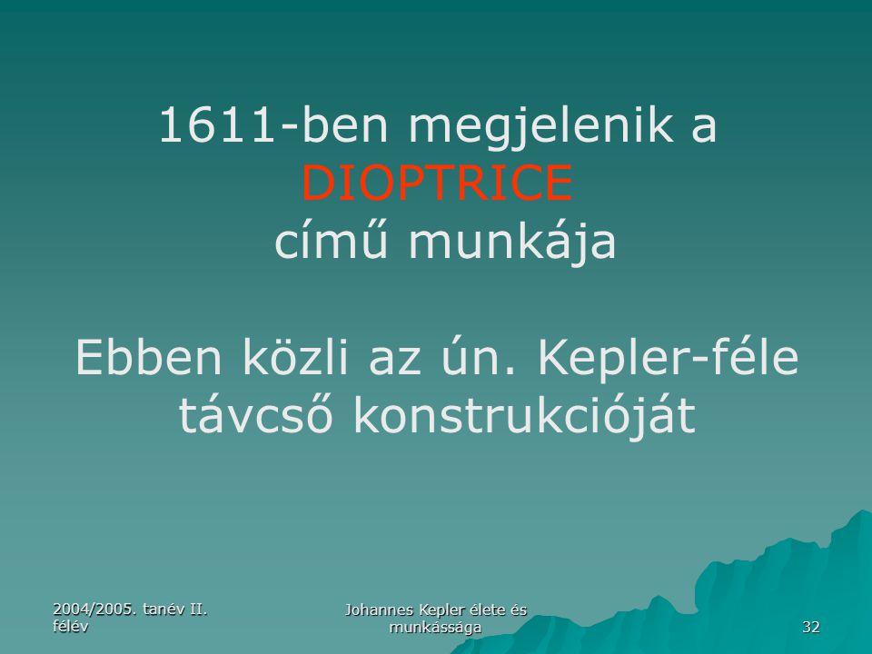 2004/2005. tanév II. félév Johannes Kepler élete és munkássága 32 1611-ben megjelenik a DIOPTRICE című munkája Ebben közli az ún. Kepler-féle távcső k