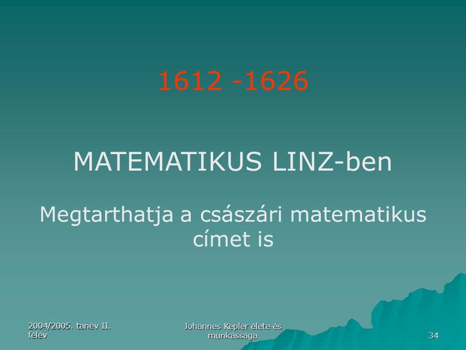 2004/2005. tanév II. félév Johannes Kepler élete és munkássága 34 1612 -1626 MATEMATIKUS LINZ-ben Megtarthatja a császári matematikus címet is