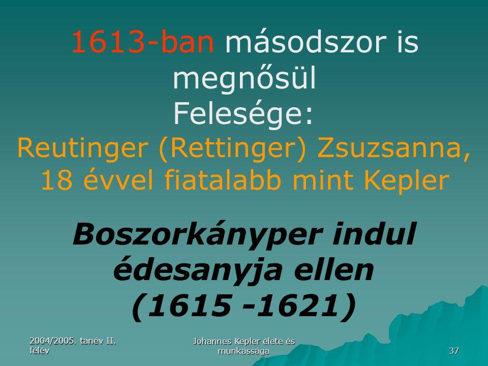 2004/2005. tanév II. félév Johannes Kepler élete és munkássága 37 1613-ban másodszor is megnősül Felesége: Reutinger (Rettinger) Zsuzsanna, 18 évvel f