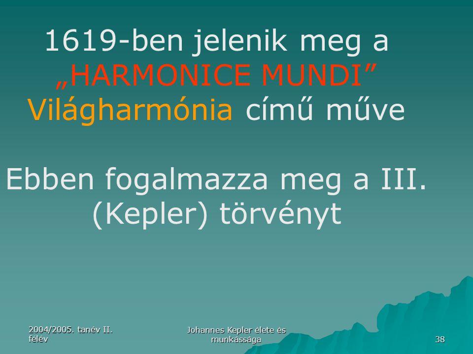 """2004/2005. tanév II. félév Johannes Kepler élete és munkássága 38 1619-ben jelenik meg a """"HARMONICE MUNDI"""" Világharmónia című műve Ebben fogalmazza me"""