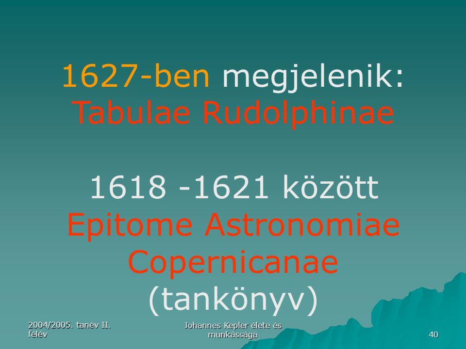 2004/2005. tanév II. félév Johannes Kepler élete és munkássága 40 1627-ben megjelenik: Tabulae Rudolphinae 1618 -1621 között Epitome Astronomiae Coper