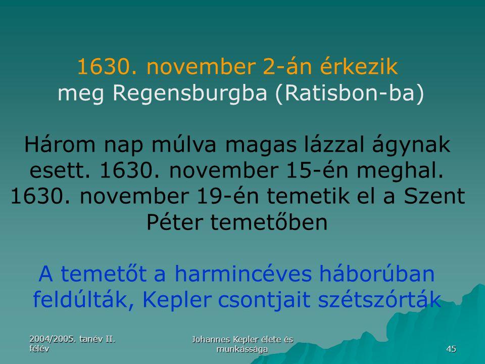 2004/2005. tanév II. félév Johannes Kepler élete és munkássága 45 1630. november 2-án érkezik meg Regensburgba (Ratisbon-ba) Három nap múlva magas láz