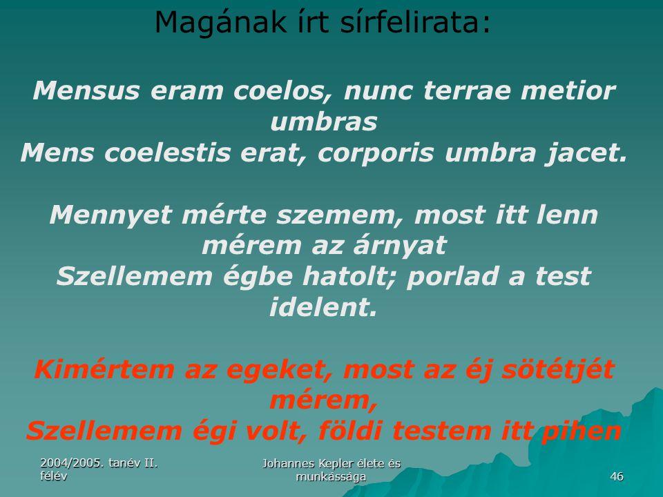 2004/2005. tanév II. félév Johannes Kepler élete és munkássága 46 Magának írt sírfelirata: Mensus eram coelos, nunc terrae metior umbras Mens coelesti
