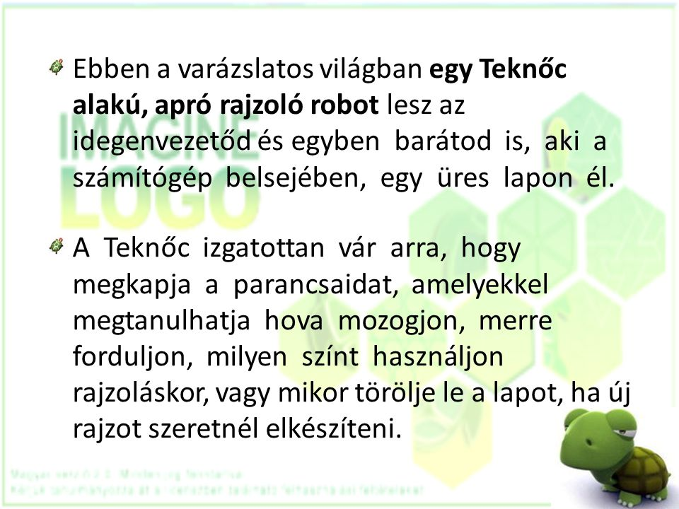Ebben a varázslatos világban egy Teknőc alakú, apró rajzoló robot lesz az idegenvezetőd és egyben barátod is, aki a számítógép belsejében, egy üres la