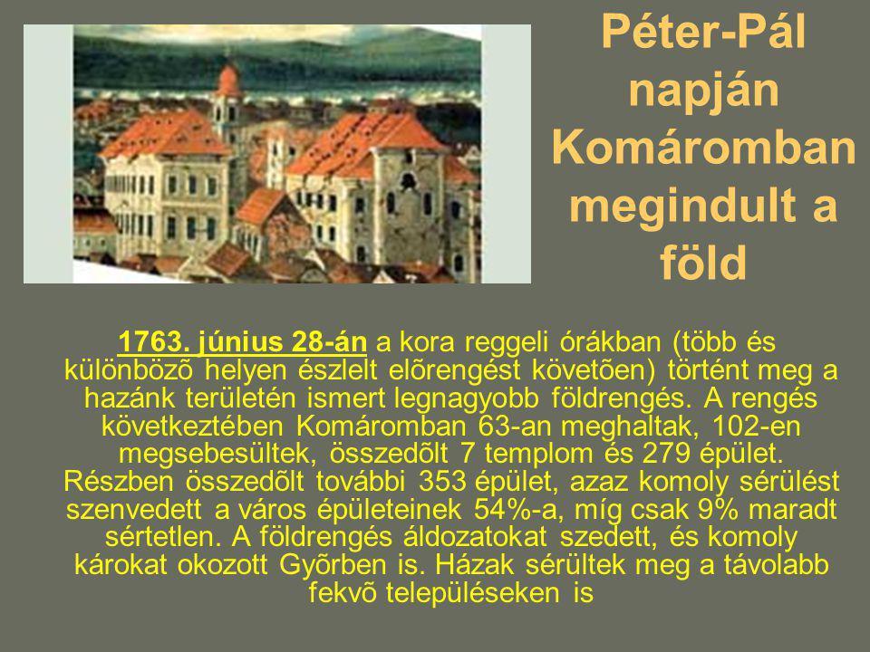 Péter-Pál napján Komáromban megindult a föld 1763. június 28-án a kora reggeli órákban (több és különbözõ helyen észlelt elõrengést követõen) történt