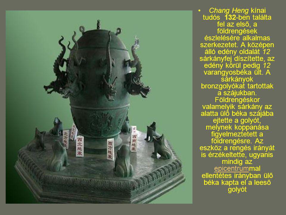 Chang Heng kínai tudós 132-ben találta fel az első, a földrengések észlelésére alkalmas szerkezetet. A középen álló edény oldalát 12 sárkányfej díszít