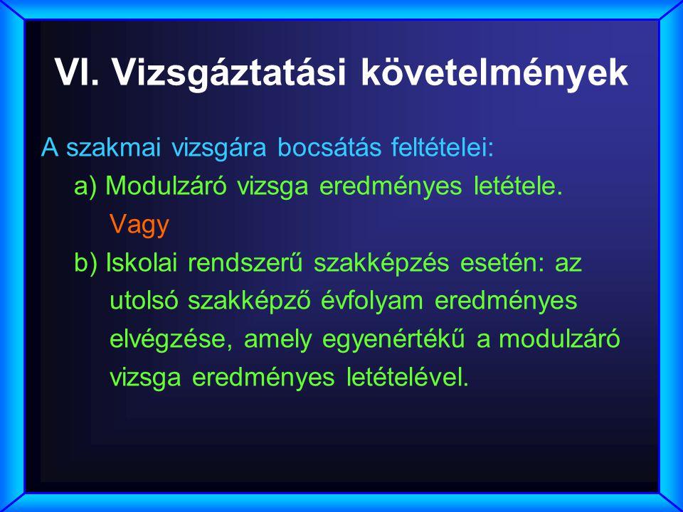 VI. Vizsgáztatási követelmények A szakmai vizsgára bocsátás feltételei: a) Modulzáró vizsga eredményes letétele. Vagy b) Iskolai rendszerű szakképzés