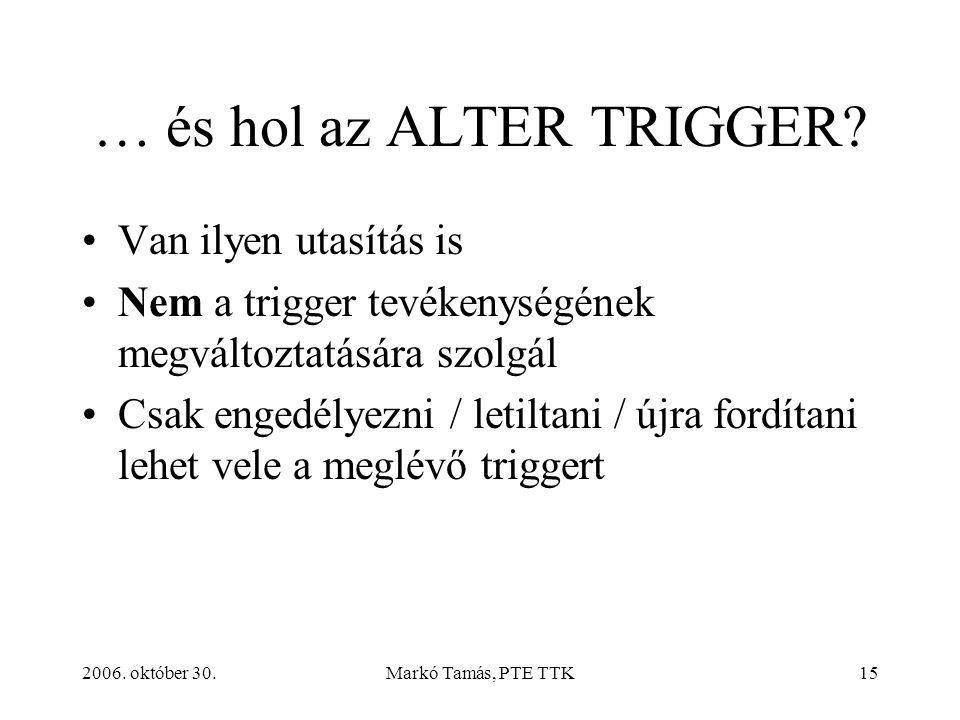 2006. október 30.Markó Tamás, PTE TTK15 … és hol az ALTER TRIGGER.