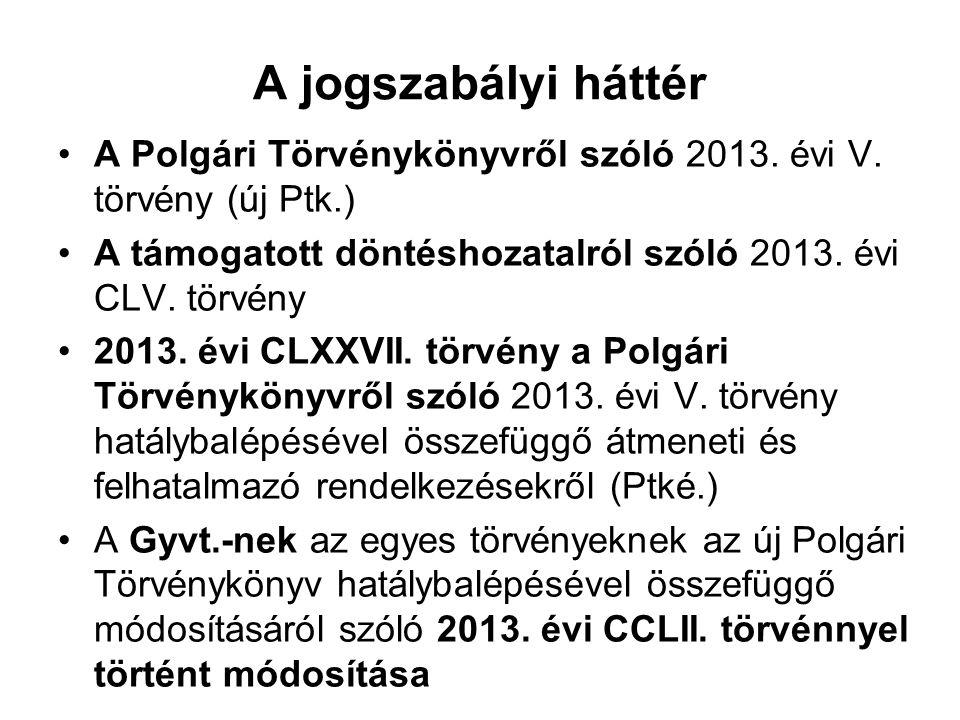 A jogszabályi háttér A Polgári Törvénykönyvről szóló 2013. évi V. törvény (új Ptk.) A támogatott döntéshozatalról szóló 2013. évi CLV. törvény 2013. é