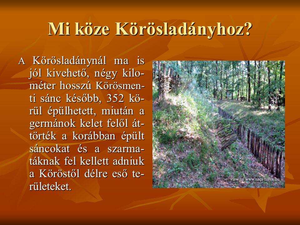 Mi köze Körösladányhoz? A Körösladánynál ma is jól kivehető, négy kilo- méter hosszú Körösmen- ti sánc később, 352 kö- rül épülhetett, miután a germán
