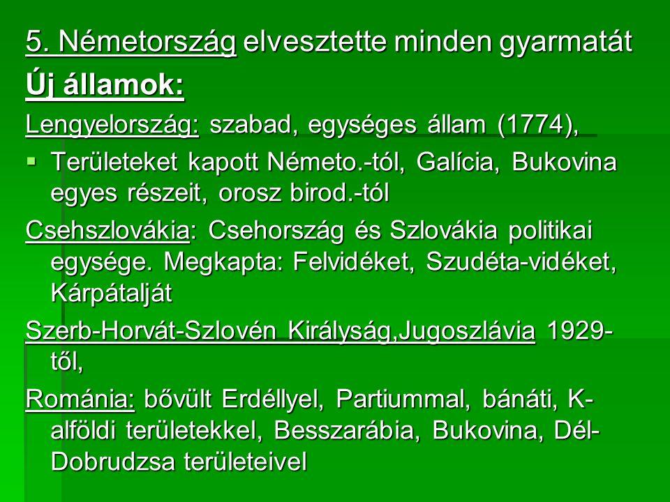 5. Németország elvesztette minden gyarmatát Új államok: Lengyelország: szabad, egységes állam (1774),  Területeket kapott Németo.-tól, Galícia, Bukov