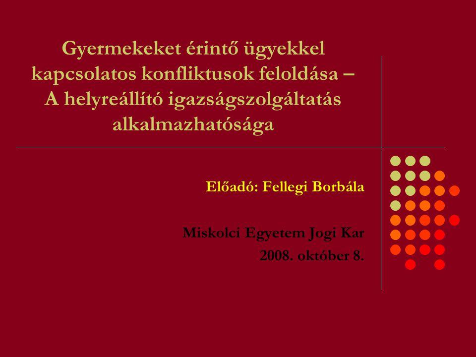 Gyermekeket érintő ügyekkel kapcsolatos konfliktusok feloldása – A helyreállító igazságszolgáltatás alkalmazhatósága Előadó: Fellegi Borbála Miskolci Egyetem Jogi Kar 2008.
