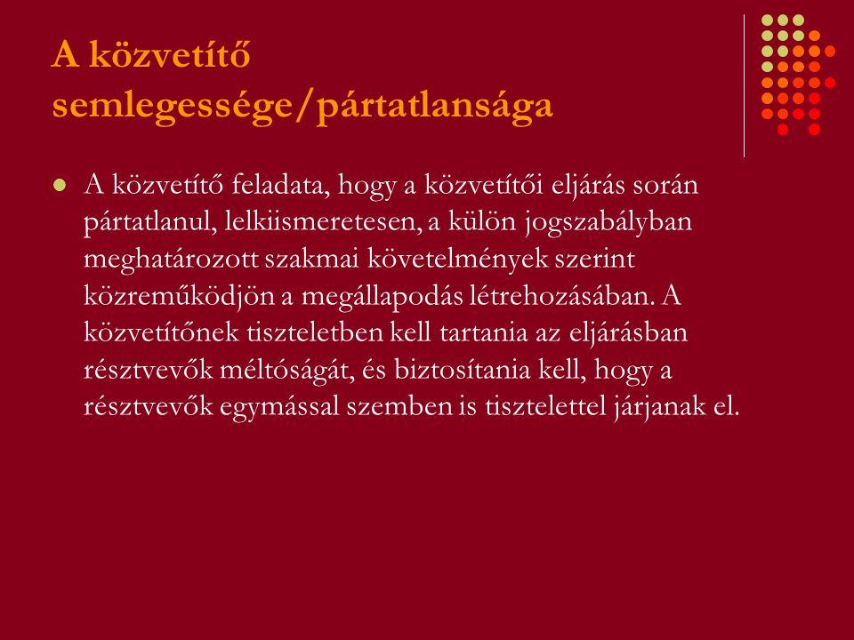 A közvetítő semlegessége/pártatlansága A közvetítő feladata, hogy a közvetítői eljárás során pártatlanul, lelkiismeretesen, a külön jogszabályban megh