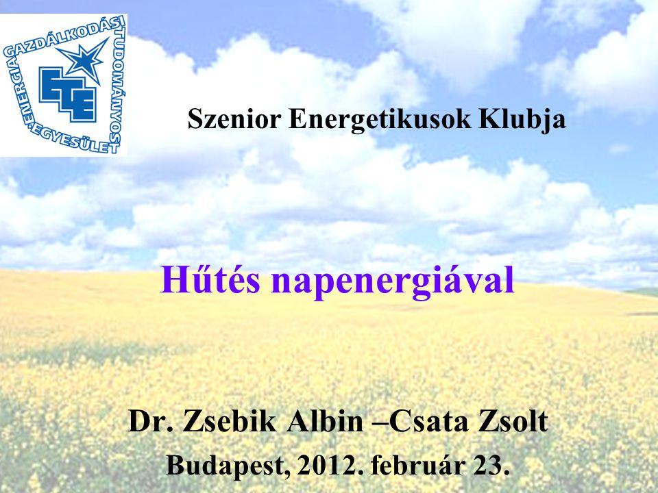 Hűtés napenergiával Dr. Zsebik Albin –Csata Zsolt Budapest, 2012. február 23. Szenior Energetikusok Klubja