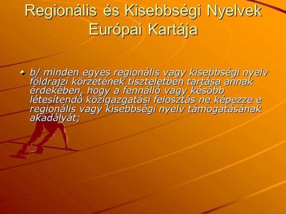 Regionális és Kisebbségi Nyelvek Európai Kartája b/ minden egyes regionális vagy kisebbségi nyelv földrajzi körzetének tiszteletben tartása annak érdekében, hogy a fennálló vagy késôbb létesítendô közigazgatási felosztás ne képezze e regionális vagy kisebbségi nyelv támogatásának akadályát;