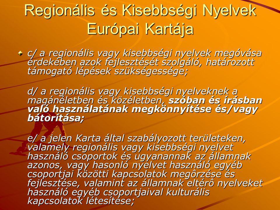 Regionális és Kisebbségi Nyelvek Európai Kartája c/ a regionális vagy kisebbségi nyelvek megóvása érdekében azok fejlesztését szolgáló, határozott támogató lépések szükségessége; d/ a regionális vagy kisebbségi nyelveknek a magánéletben és közéletben, szóban és írásban való használatának megkönnyítése és/vagy bátorítása; e/ a jelen Karta által szabályozott területeken, valamely regionális vagy kisebbségi nyelvet használó csoportok és ugyanannak az államnak azonos, vagy hasonló nyelvet használó egyéb csoportjai közötti kapcsolatok megôrzése és fejlesztése, valamint az államnak eltérô nyelveket használó egyéb csoportjaival kulturális kapcsolatok létesítése;
