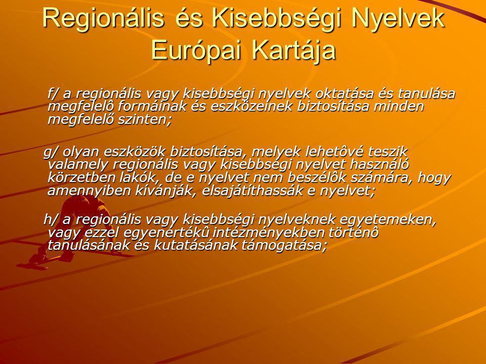 Regionális és Kisebbségi Nyelvek Európai Kartája f/ a regionális vagy kisebbségi nyelvek oktatása és tanulása megfelelô formáinak és eszközeinek biztosítása minden megfelelő szinten; g/ olyan eszközök biztosítása, melyek lehetôvé teszik valamely regionális vagy kisebbségi nyelvet használó körzetben lakók, de e nyelvet nem beszélôk számára, hogy amennyiben kívánják, elsajátíthassák e nyelvet; g/ olyan eszközök biztosítása, melyek lehetôvé teszik valamely regionális vagy kisebbségi nyelvet használó körzetben lakók, de e nyelvet nem beszélôk számára, hogy amennyiben kívánják, elsajátíthassák e nyelvet; h/ a regionális vagy kisebbségi nyelveknek egyetemeken, vagy ezzel egyenértékû intézményekben történô tanulásának és kutatásának támogatása; h/ a regionális vagy kisebbségi nyelveknek egyetemeken, vagy ezzel egyenértékû intézményekben történô tanulásának és kutatásának támogatása;