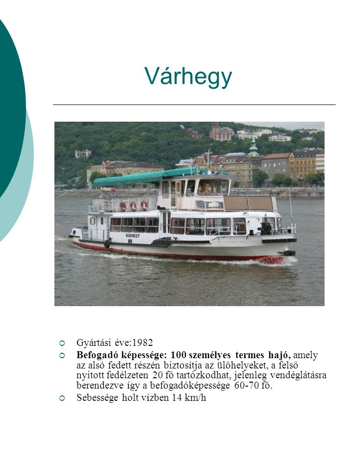 Várhegy  Gyártási éve:1982  Befogadó képessége: 100 személyes termes hajó, amely az alsó fedett részén biztosítja az ülőhelyeket, a felső nyitott fedélzeten 20 fő tartózkodhat, jelenleg vendéglátásra berendezve így a befogadóképessége 60-70 fő.