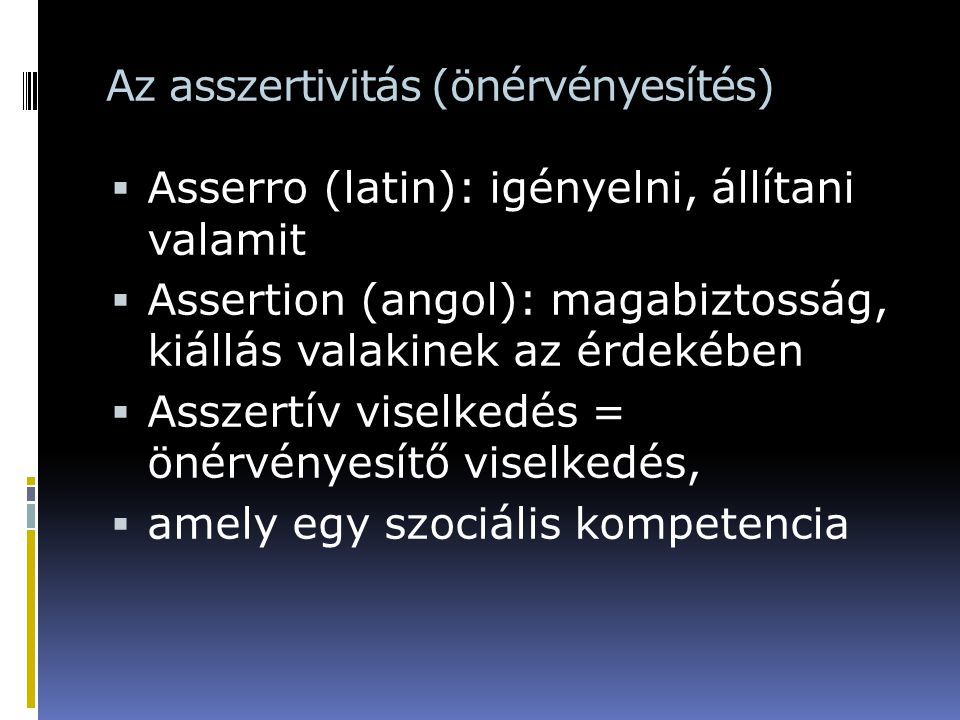 Az asszertivitás (önérvényesítés)  Asserro (latin): igényelni, állítani valamit  Assertion (angol): magabiztosság, kiállás valakinek az érdekében 