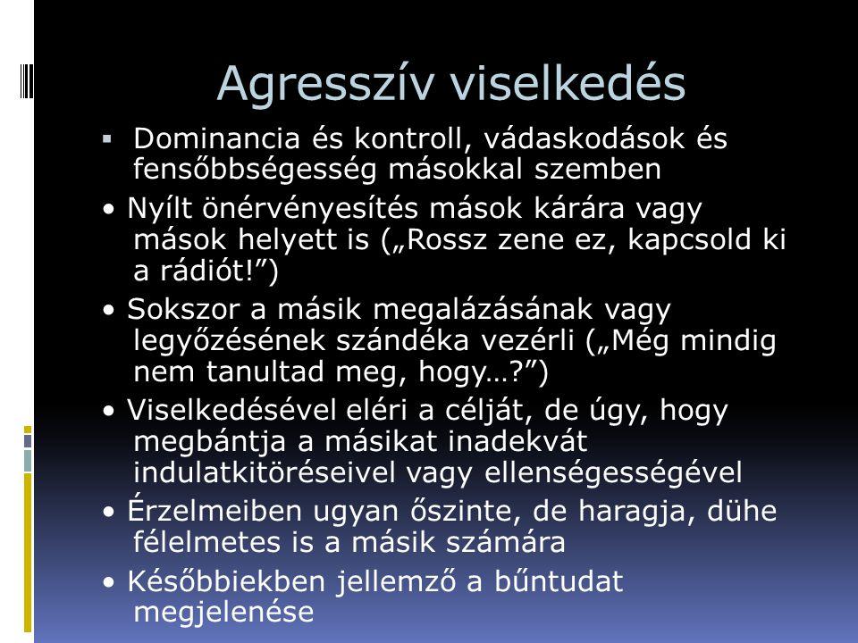 Agresszív viselkedés  Dominancia és kontroll, vádaskodások és fensőbbségesség másokkal szemben Nyílt önérvényesítés mások kárára vagy mások helyett i