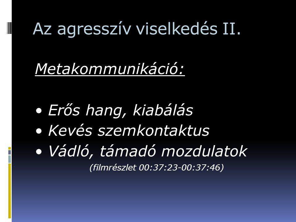 Az agresszív viselkedés II. Metakommunikáció: Erős hang, kiabálás Kevés szemkontaktus Vádló, támadó mozdulatok (filmrészlet 00:37:23-00:37:46)