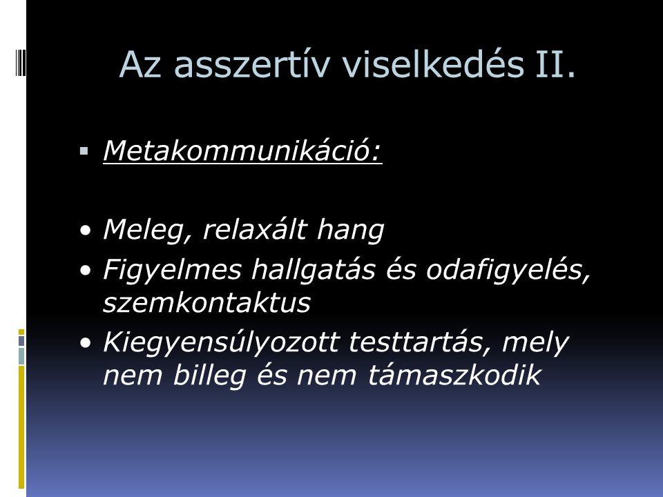 Az asszertív viselkedés II.  Metakommunikáció: Meleg, relaxált hang Figyelmes hallgatás és odafigyelés, szemkontaktus Kiegyensúlyozott testtartás, me