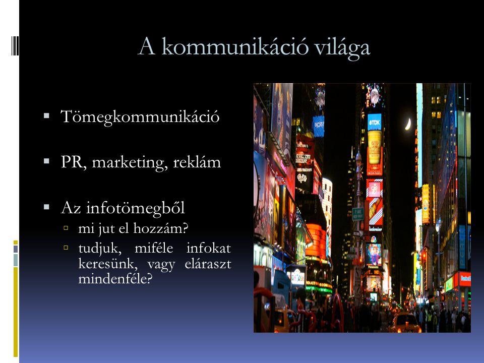 A kommunikáció világa  Tömegkommunikáció  PR, marketing, reklám  Az infotömegből  mi jut el hozzám?  tudjuk, miféle infokat keresünk, vagy eláras