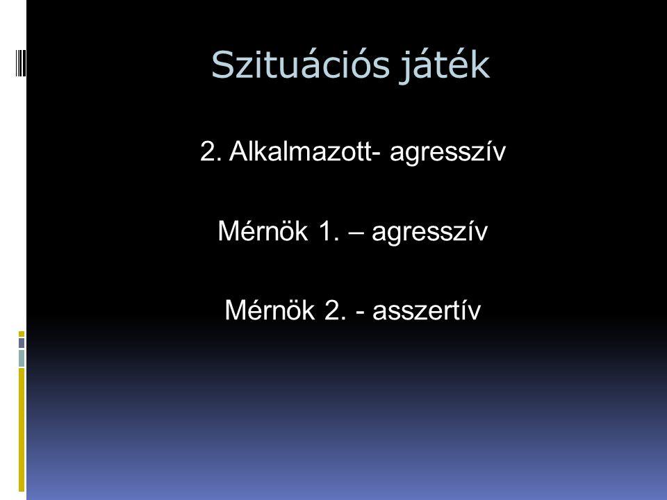 Szituációs játék 2. Alkalmazott- agresszív Mérnök 1. – agresszív Mérnök 2. - asszertív