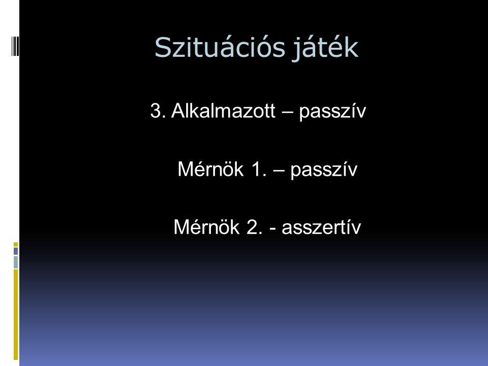 Szituációs játék 3. Alkalmazott – passzív Mérnök 1. – passzív Mérnök 2. - asszertív