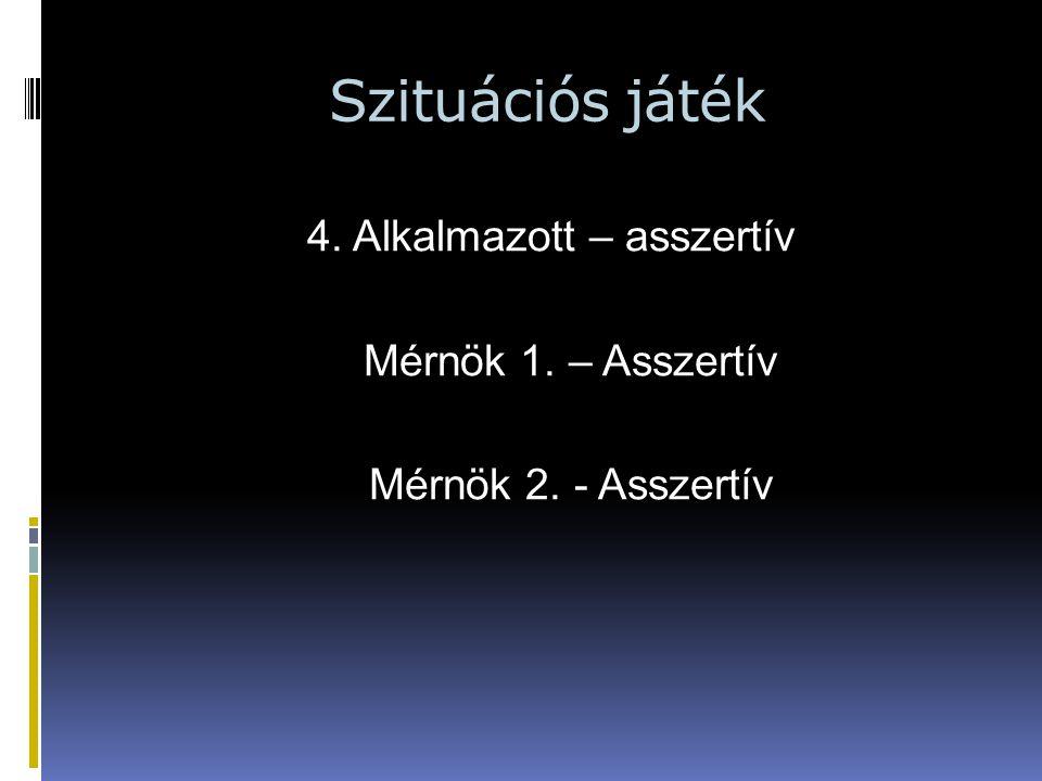 Szituációs játék 4. Alkalmazott – asszertív Mérnök 1. – Asszertív Mérnök 2. - Asszertív