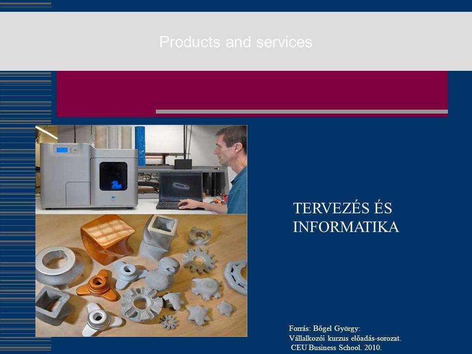 Products and services TERVEZÉS ÉS INFORMATIKA Forrás: Bőgel György: Vállalkozói kurzus előadás-sorozat. CEU Business School. 2010.