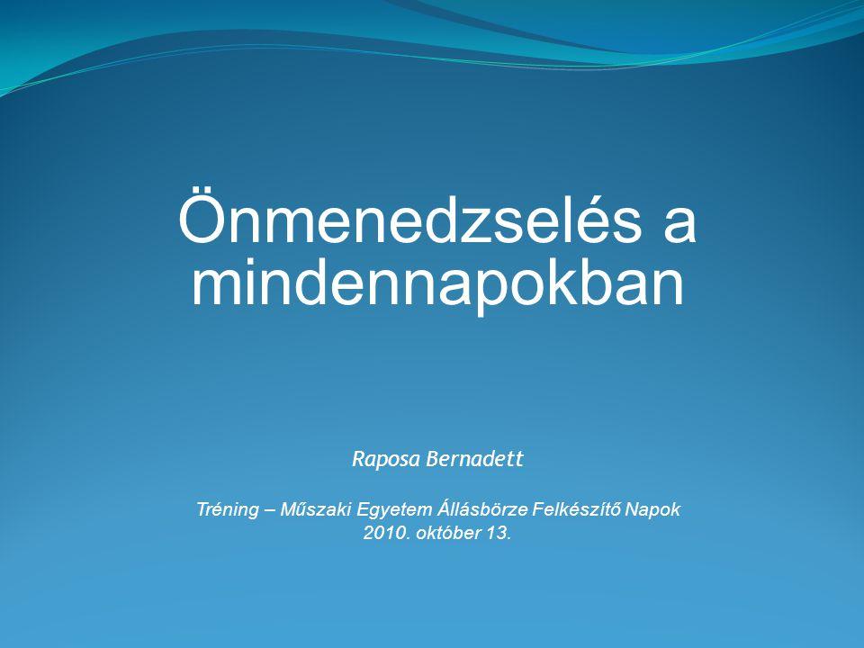 Önmenedzselés a mindennapokban Raposa Bernadett Tréning – Műszaki Egyetem Állásbörze Felkészítő Napok 2010. október 13.
