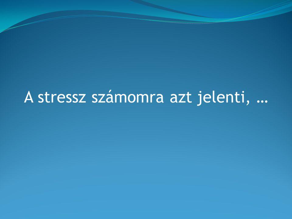 A stressz számomra azt jelenti, …