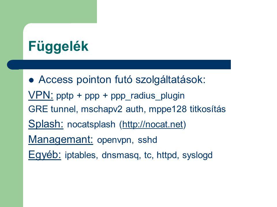 Függelék Access pointon futó szolgáltatások: VPN: pptp + ppp + ppp_radius_plugin GRE tunnel, mschapv2 auth, mppe128 titkosítás Splash: nocatsplash (http://nocat.net)http://nocat.net Managemant: openvpn, sshd Egyéb: iptables, dnsmasq, tc, httpd, syslogd