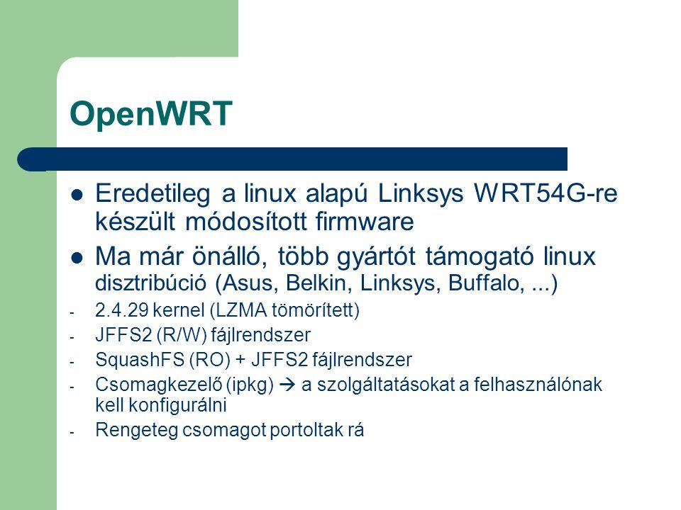 OpenWRT Eredetileg a linux alapú Linksys WRT54G-re készült módosított firmware Ma már önálló, több gyártót támogató linux disztribúció (Asus, Belkin, Linksys, Buffalo,...) - 2.4.29 kernel (LZMA tömörített) - JFFS2 (R/W) fájlrendszer - SquashFS (RO) + JFFS2 fájlrendszer - Csomagkezelő (ipkg)  a szolgáltatásokat a felhasználónak kell konfigurálni - Rengeteg csomagot portoltak rá