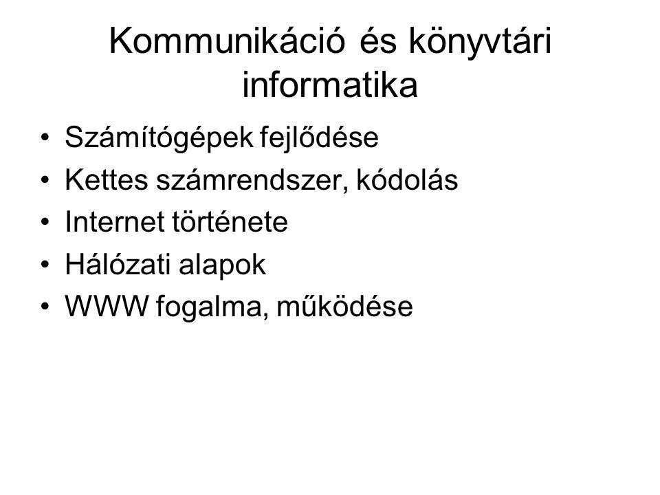 Kommunikáció és könyvtári informatika Számítógépek fejlődése Kettes számrendszer, kódolás Internet története Hálózati alapok WWW fogalma, működése