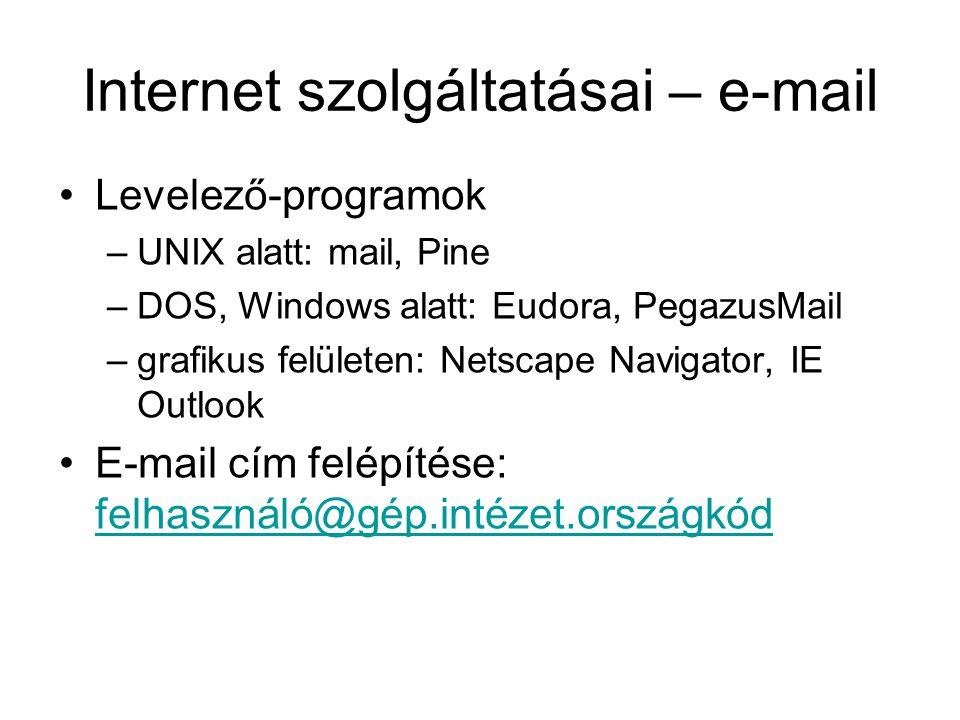 Internet szolgáltatásai – e-mail Levelező-programok –UNIX alatt: mail, Pine –DOS, Windows alatt: Eudora, PegazusMail –grafikus felületen: Netscape Navigator, IE Outlook E-mail cím felépítése: felhasználó@gép.intézet.országkód felhasználó@gép.intézet.országkód