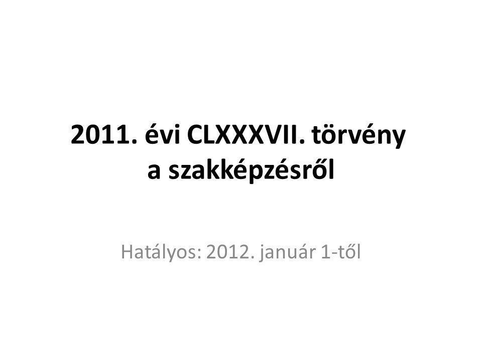 2011. évi CLXXXVII. törvény a szakképzésről Hatályos: 2012. január 1-től