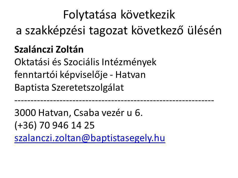 Folytatása következik a szakképzési tagozat következő ülésén Szalánczi Zoltán Oktatási és Szociális Intézmények fenntartói képviselője - Hatvan Baptista Szeretetszolgálat -------------------------------------------------------------- 3000 Hatvan, Csaba vezér u 6.