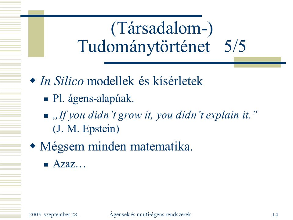 """2005. szeptember 28. Ágensek és multi-ágens rendszerek14 (Társadalom-) Tudománytörténet 5/5  In Silico modellek és kísérletek Pl. ágens-alapúak. """"If"""