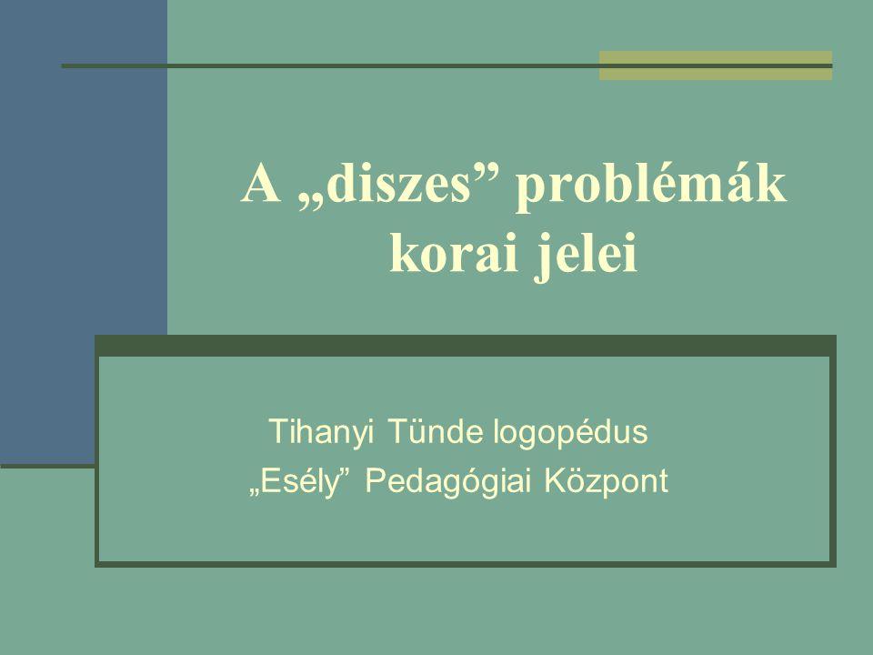 """A """"diszes"""" problémák korai jelei Tihanyi Tünde logopédus """"Esély"""" Pedagógiai Központ"""