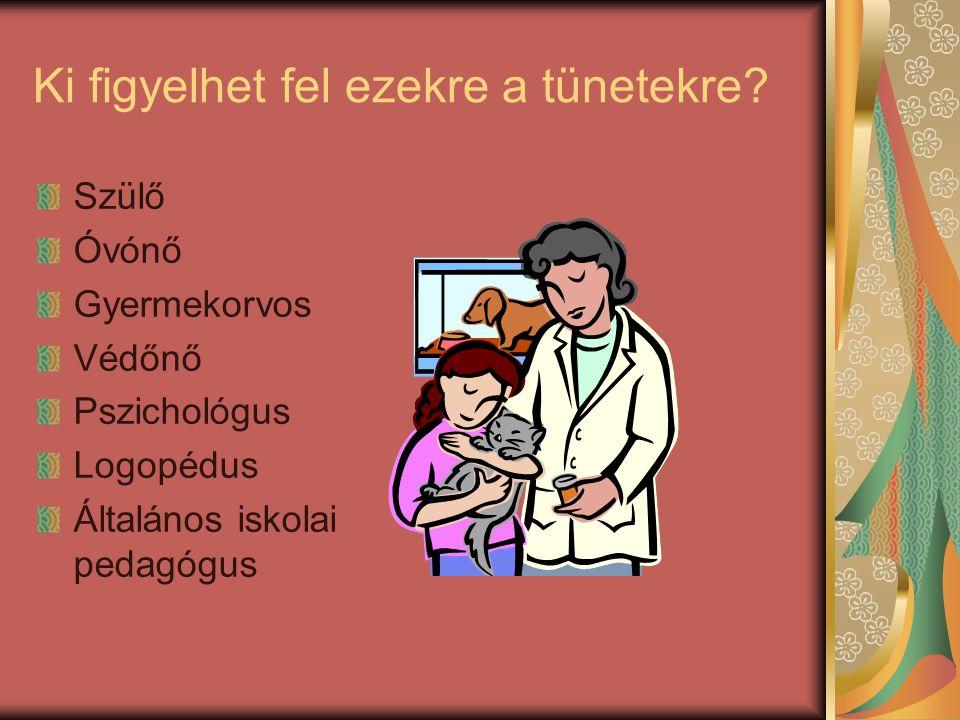 Ki figyelhet fel ezekre a tünetekre? Szülő Óvónő Gyermekorvos Védőnő Pszichológus Logopédus Általános iskolai pedagógus
